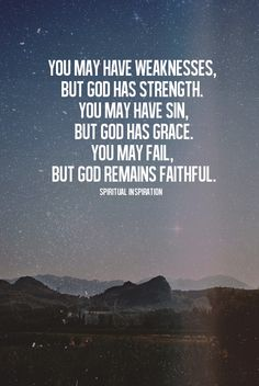 You may have weaknesses, but God has strength. You may have sin, but God has grace. You may fail, but God remains faithful. The Words, Cool Words, Great Quotes, Quotes To Live By, Inspirational Quotes, Hurt Quotes, Religious Quotes, Spiritual Quotes, Spiritual Messages
