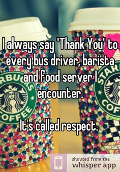 """I always say """"Thank You"""" to every bus driver, barista and food server I encounter. It's called respect."""