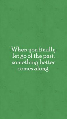 When you finally let go of the past, something better comes along