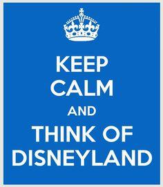 Keep Calm....I am ALWAYS thinking of Disneyland!!!!!!