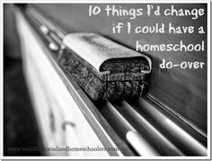 10 things I'd change if I could have a homeschool do-over: I really love her perspective, and found this post super helpful.
