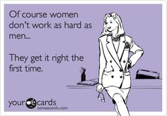 Funny Confession Ecard: Of course women don't work as hard as men... They get it right the first time.