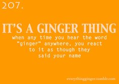 "When any time you hear the word ""ginger"" anywhere, you react to it as though they said your name"