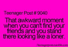 And during lunch u're standing around looking for ur friends and u feel like everyone's staring at u, the akward loner