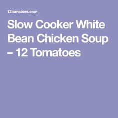 Slow Cooker White Bean Chicken Soup – 12 Tomatoes