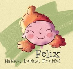 Felix (in Latin) = Happy, Lucky, Fruitful. Fun to learn the origins of English, Spanish, French,...