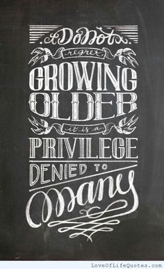 Don't regret growing older, it is a privilege denied to many. - http://www.loveoflifequotes.com/life/dont-regret-growing-older-privilege-denied-many/