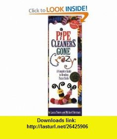Pipe Cleaners Gone Crazy A Complete Guide to Bending Funny Sticks (0730767407568) Laura Torres, Michael Sherman, Peter Fox , ISBN-10: 1570540756  , ISBN-13: 978-1570540752 ,  , tutorials , pdf , ebook , torrent , downloads , rapidshare , filesonic , hotfile , megaupload , fileserve