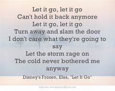 """Let it go, let it go Can't hold it back anymore Let it go, let it go Turn away and slam the door I don't care what they're going to say Let the storm rage on The cold never bothered me anyway"""
