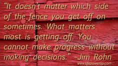 """""""It doesn't matter which side of the fence you get off on sometimes. What matters most is getting off. You cannot make progress without making decisions."""" –Jim Rohn (Author and Speaker) Making Decisions, Decision Making, Decision Quotes, Jim Rohn Quotes, Find Anyone, What Matters Most, Self Improvement Tips, Inspirational Quotes, Motivational Quotes"""