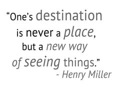 One's destination is never a place, but a new way of seeing things. -Henry Miller