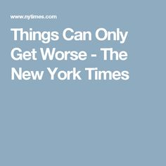 Things Can Only Get Worse - The New York Times