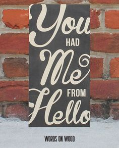 A wooden sign to tell that special someone that they had you from hello. Show them the strength of your love.