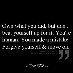 Own what you did, but don't beat yourself up for it. You're human. You made a mistake. Forgive yourself & move on.