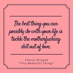 """The best thing you can possibly do with your life is tackle the Motherfucking Shit out of love - Cheryl Strayed, """"Tiny Beautiful Things: Advice on Love and Life from Dear Sugar"""""""