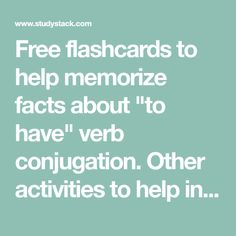 "Free flashcards to help memorize facts about ""to have"" verb conjugation. Other activities to help include hangman, crossword, word scramble, games, matching, quizes, and tests."