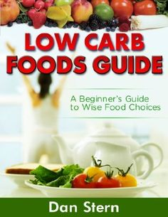 Low Carb Foods Guide - A Beginner`s Guide to Wise Food Choices [Article]