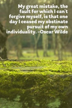 My great mistake, the fault for which I can't forgive myself, is that one day I ceased my obstinate pursuit of my own individuality.~Oscar Wilde