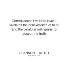 """Shannon L. Alder - """"Control doesn't validate love; it validates the nonexistence of trust and the painful..."""". truth, relationships, fear, acceptance, control, relationships-101, love, abandonment-issues, interactions, lack-of-trust"""