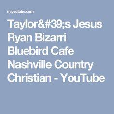 Taylor's Jesus Ryan Bizarri Bluebird Cafe Nashville Country Christian - YouTube