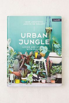 Urban Jungle: Living And Styling With Plants By Igor Josifovic & Judith de Graaff