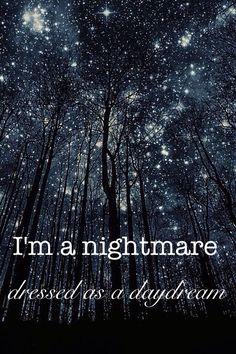 I'm a nightmare dressed as a daydream