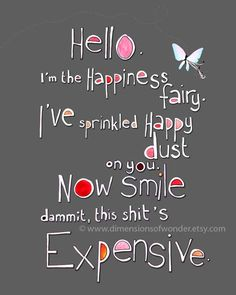Funny Inspirational Quotes, hello I'm the happiness fairy I've sprinkled happy dust on you now smile dammit this shit's expensive