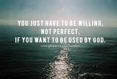God will use you! Just be Willing!
