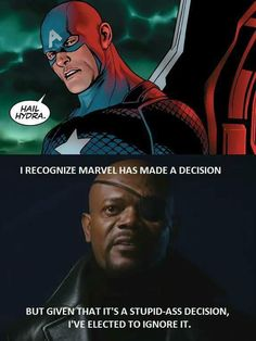How Marvel got its entire fandom to quote Nick Fury, in 2 quick pictures. AKA how Marvel made half its fandom walk out in protest because Cap does not Hail Hydra, you have crossed a line. I will suspend my disbelief for a flying aircraft carrier that turns invisible, and Bruce Hulking out against the laws of physics, and even Coulson being a super hacker who can jack Jarvis in less than a minute; but CAP DOES NOT HAIL HYDRA.
