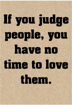 If you judge people, you have no time to love them....