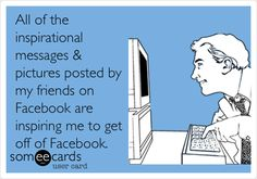 All of the inspirational messages & pictures posted by my friends on Facebook are inspiring me to get off of Facebook.