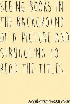 """""""Bookworm problems."""" Seeing books in the background of a picture and struggling to read the titles."""