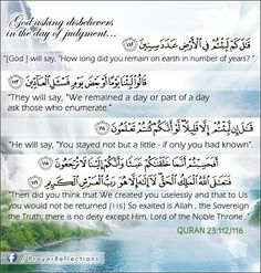 """God asking disbelievers in the day of judgment...  [ Allah ] will say, """"How long did you remain on earth in number of years?"""" They will say, """"We remained a day or part of a day; ask those who enumerate."""" He will say, """"You stayed not but a little - if only you had known. Then did you think that We created you uselessly and that to Us you would not be returned?"""" So exalted is Allah , the Sovereign, the Truth; there is no deity except Him, Lord of the Noble Throne. QURAN 23:112/116"""