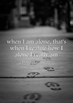 when I am alone, that's when I realize how I alone I really am