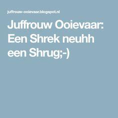 Juffrouw Ooievaar: Een Shrek neuhh een Shrug;-)