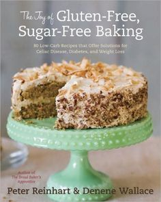 The Joy of Gluten-Free, Sugar-Free Baking: 80 Low-Carb Recipes That Offer Solutions for Celiac Disea