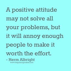 A positive attitude may not solve all your problems, but it will annoy enough people to make it worth the effort. - Herm Albright  Just in case you needed another reason. ;)