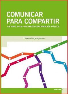 Comunicar para compartir : un viaje hacia una mejor comunicación pública / Loreto Rubio, Raquel Iriso