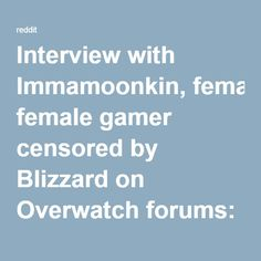 "https://www.reddit.com/r/KotakuInAction/comments/4dstnh/interview_with_immamoonkin_female_gamer_censored/ Interview with Immamoonkin, female gamer censored by Blizzard on Overwatch forums: ""[GamerGate is about] standing up for gamers against people who are just bullies."" : KotakuInAction"