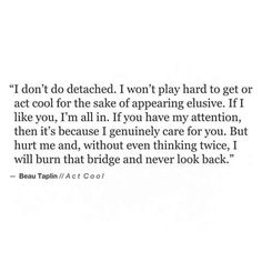 I don't do detached. I don't play hard to get. [Beau Taplin]= you hate me& ill never know why= you feuck with my sensitive sides.too much= & then i cry.i dont like to keep crying anymore. Now Quotes, Quotes To Live By, Life Quotes, Karma Quotes, The Words, Pretty Words, Beautiful Words, Beau Taplin Quotes, Play Hard To Get