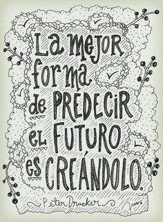 """""""La mejor manera de predecir el futuro es creándolo."""" Peter Drucker"""
