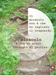 """""""Il miracolo non è che ho tagliato il traguardo. Il miracolo è che ho avuto il coraggio di partire"""". John Bingham"""