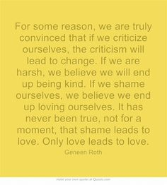 For some reason, we are truly convinced that if we criticize ourselves, the criticism will lead to change. If we are harsh, we believe we will end up being kind. If we shame ourselves, we believe we end up loving ourselves. It has never been true, not for a moment, that shame leads to love. Only love leads to love. - Geneen Roth