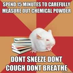 spend 15 minutes to carefully measure out chemical powder do - Science Major Mouse