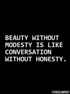 """""""Beauty without modesty is like a conversation without honesty."""""""