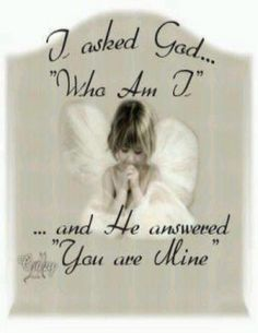 I LOVE this!!! <3 <3  Who Am I, and he answered, You are mine!!!. WOW