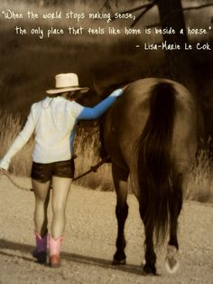 """When the world stops making sense, the only place that feels like home is beside a horse."""