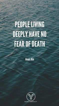 """""""People living deeply have no fear of death"""" - Anais Nin Wisdom Quotes, True Quotes, Quotes To Live By, Motivational Quotes, Happiness Quotes, Inspirational Quotes About Death, Qoutes About Death, No Fear Quotes, Life Death Quotes"""