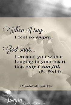 Bible Verse Of The Day:when i say i feel so empty god say i created you with a longing in your heart that only i can fill
