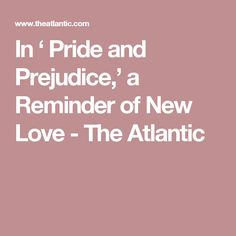 In ' Pride and Prejudice,' a Reminder of New Love - The Atlantic